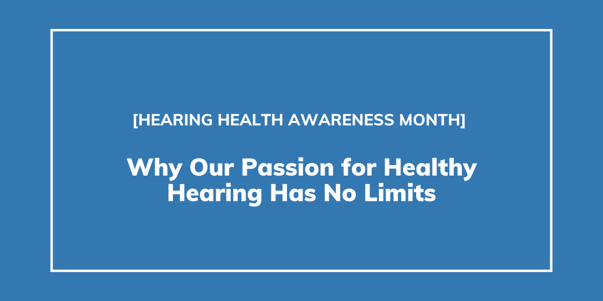 Why Our Passion for Healthy Hearing Has No Limits | Hearing Health Awareness Month