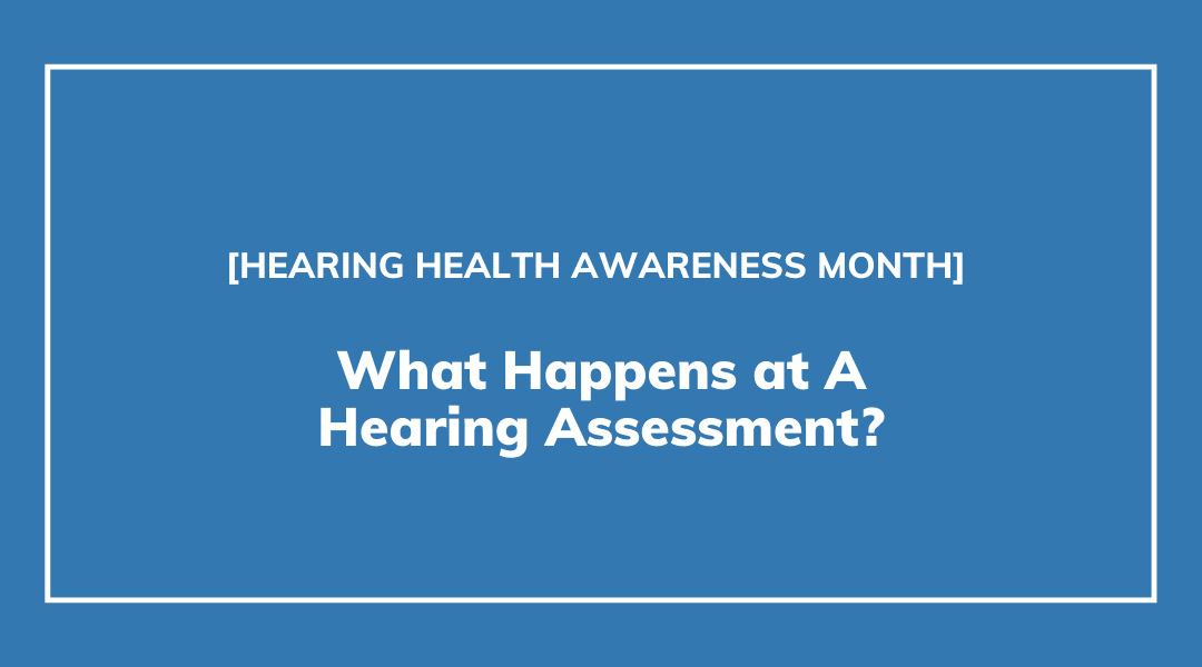 What Happens at A Hearing Assessment?   Hearing Health Awareness Month