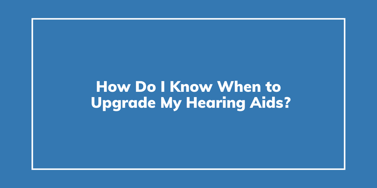 How Do I Know When to Upgrade My Hearing Aids?